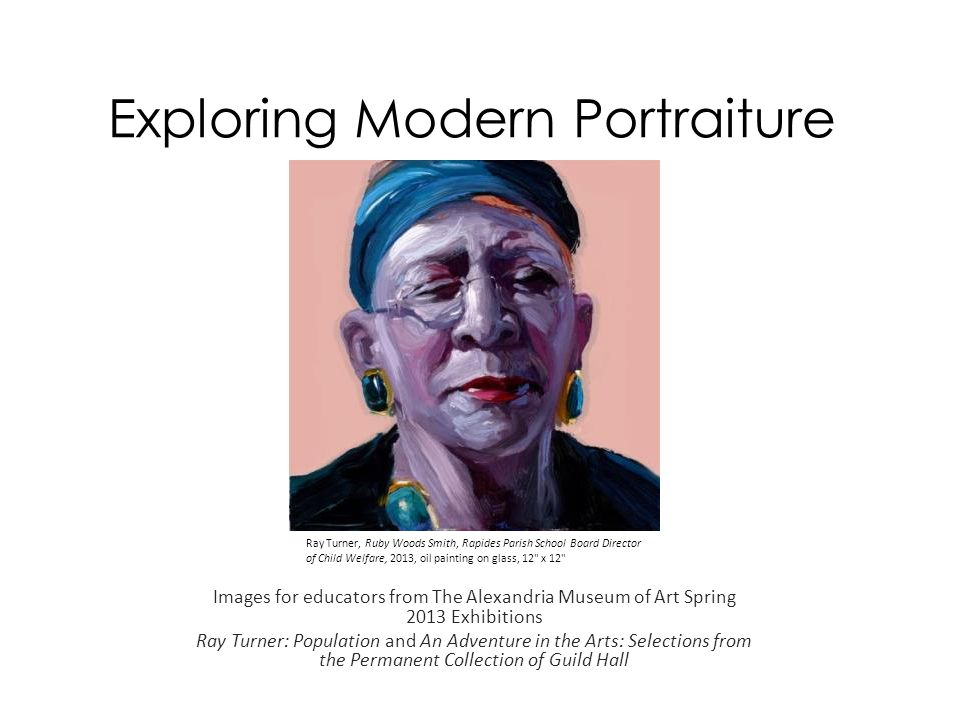 Exploring Modern Portraiture Images for educators from The Alexandria Museum of Art Spring 2013 Exhibitions Ray Turner: Population and An Adventure in the Arts: Selections from the Permanent Collection of Guild Hall Ray Turner, Ruby Woods Smith, Rapides Parish School Board Director of Child Welfare, 2013, oil painting on glass, 12 x 12