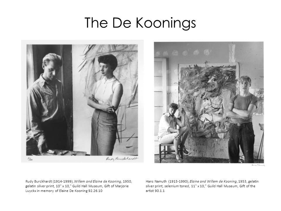 The De Koonings Rudy Burckhardt (1914-1999), Willem and Elaine de Kooning, 1950, gelatin silver print, 10 x 10, Guild Hall Museum, Gift of Marjorie Luyckx in memory of Elaine De Kooning 92.26.10 Hans Namuth (1915-1990), Elaine and Willem de Kooning, 1953, gelatin silver print, selenium toned, 11 x 10, Guild Hall Museum, Gift of the artist 90.1.1