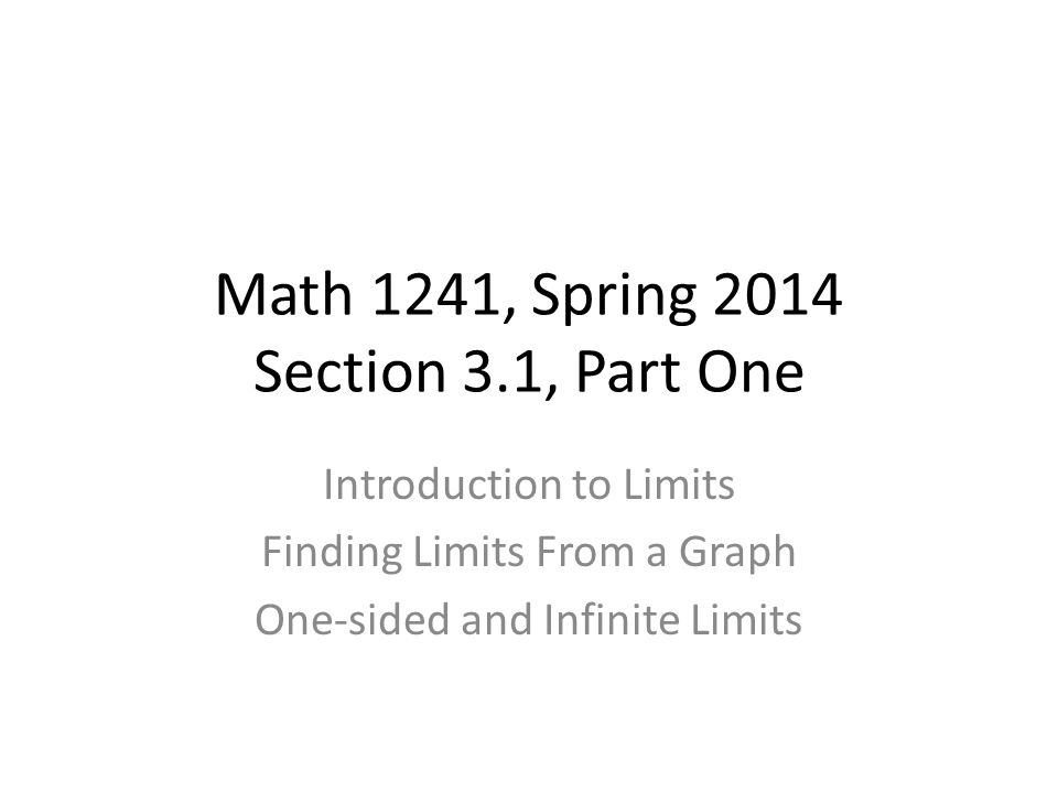 Math 1241, Spring 2014 Section 3.1, Part One Introduction to Limits Finding Limits From a Graph One-sided and Infinite Limits