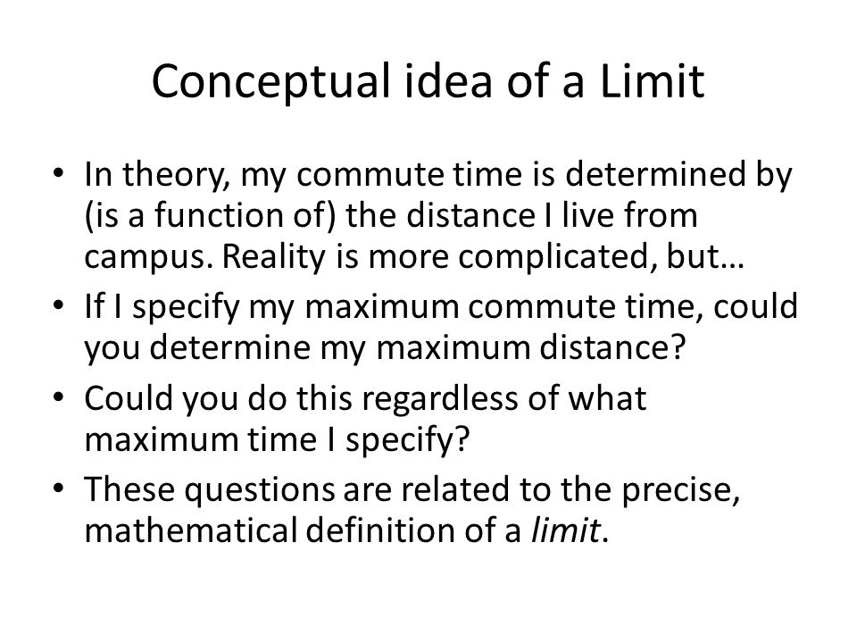 Conceptual idea of a Limit In theory, my commute time is determined by (is a function of) the distance I live from campus. Reality is more complicated