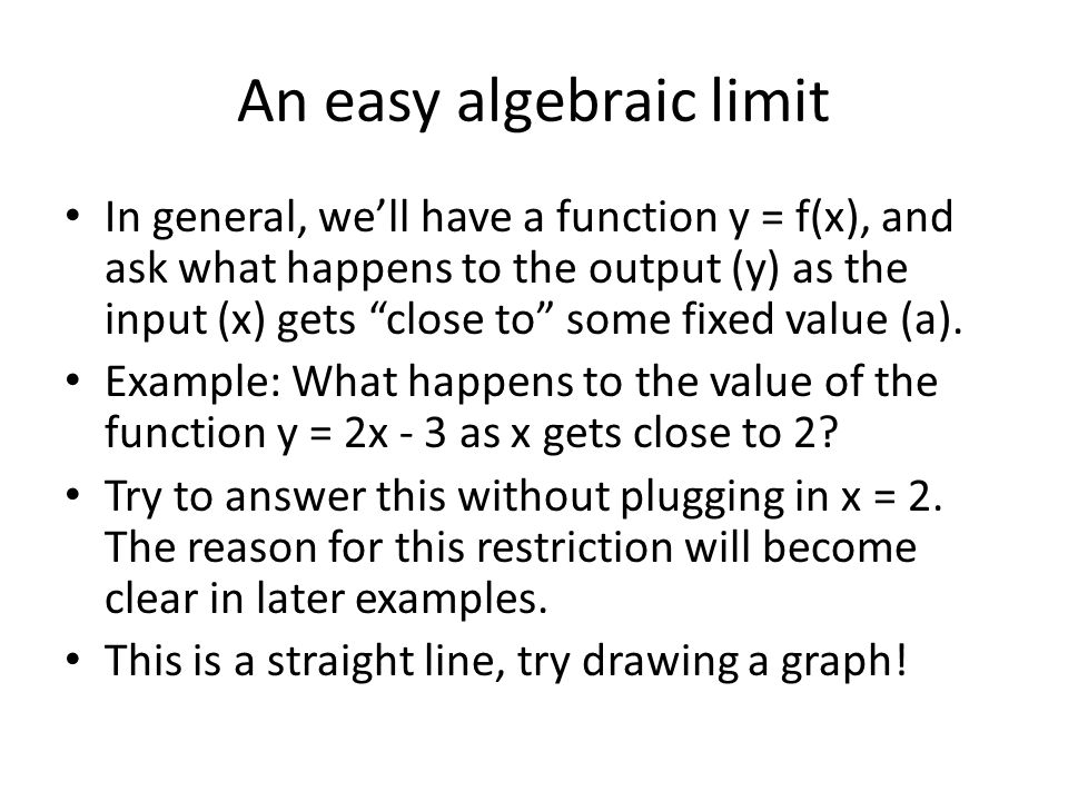 "An easy algebraic limit In general, we'll have a function y = f(x), and ask what happens to the output (y) as the input (x) gets ""close to"" some fixed"