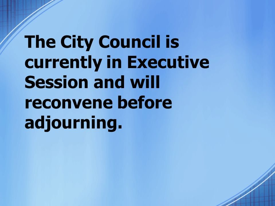 The City Council is currently in Executive Session and will reconvene before adjourning.