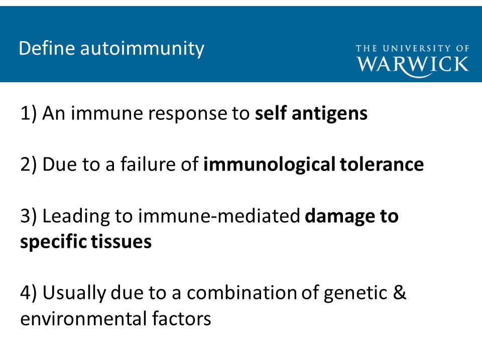 Define autoimmunity 1) An immune response to self antigens 2) Due to a failure of immunological tolerance 3) Leading to immune-mediated damage to specific tissues 4) Usually due to a combination of genetic & environmental factors