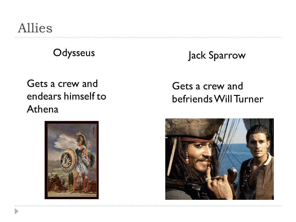 Allies Odysseus Gets a crew and endears himself to Athena Jack Sparrow Gets a crew and befriends Will Turner