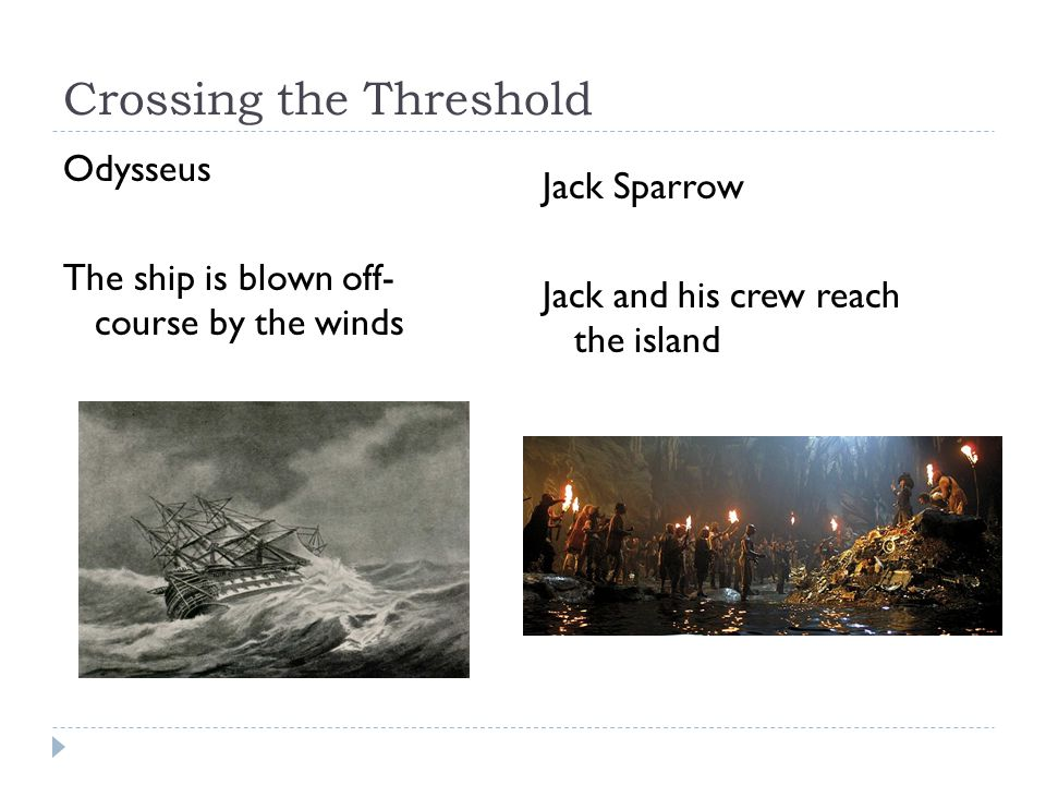 Crossing the Threshold Odysseus The ship is blown off- course by the winds Jack Sparrow Jack and his crew reach the island