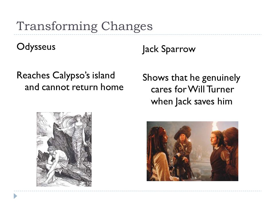 Transforming Changes Jack Sparrow Shows that he genuinely cares for Will Turner when Jack saves him Odysseus Reaches Calypso's island and cannot return home