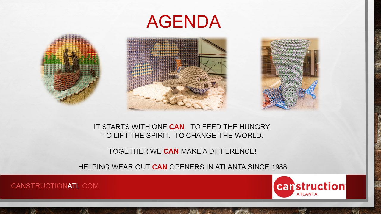 AGENDA HELPING WEAR OUT CAN OPENERS IN ATLANTA SINCE 1988  2014 CANSTRUCTION® ATLANTA STEERING COMMITTEE  ACFB PRC VOLUNTEER OPPORTUNITY  IMPORTANT DEADLINES & DATES  FUNDRAISING IDEAS  FOOD ORDERS  RULES & REGULATIONS  Q&A CANSTRUCTIONATL.COM