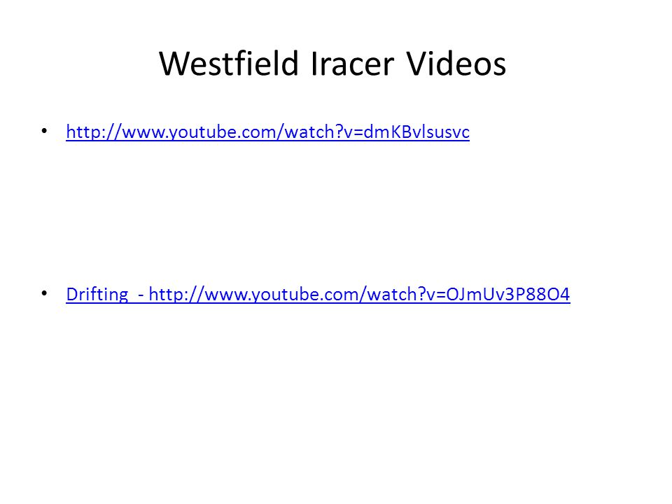 Westfield Iracer Videos http://www.youtube.com/watch v=dmKBvlsusvc Drifting - http://www.youtube.com/watch v=OJmUv3P88O4