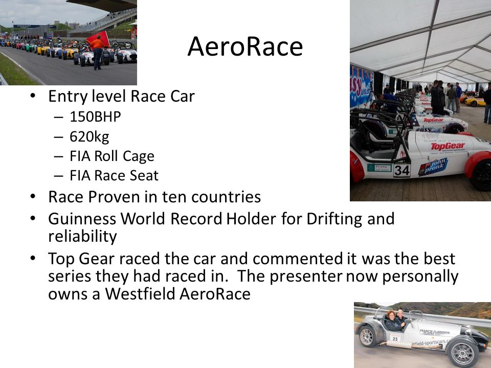 AeroRace Entry level Race Car – 150BHP – 620kg – FIA Roll Cage – FIA Race Seat Race Proven in ten countries Guinness World Record Holder for Drifting and reliability Top Gear raced the car and commented it was the best series they had raced in.