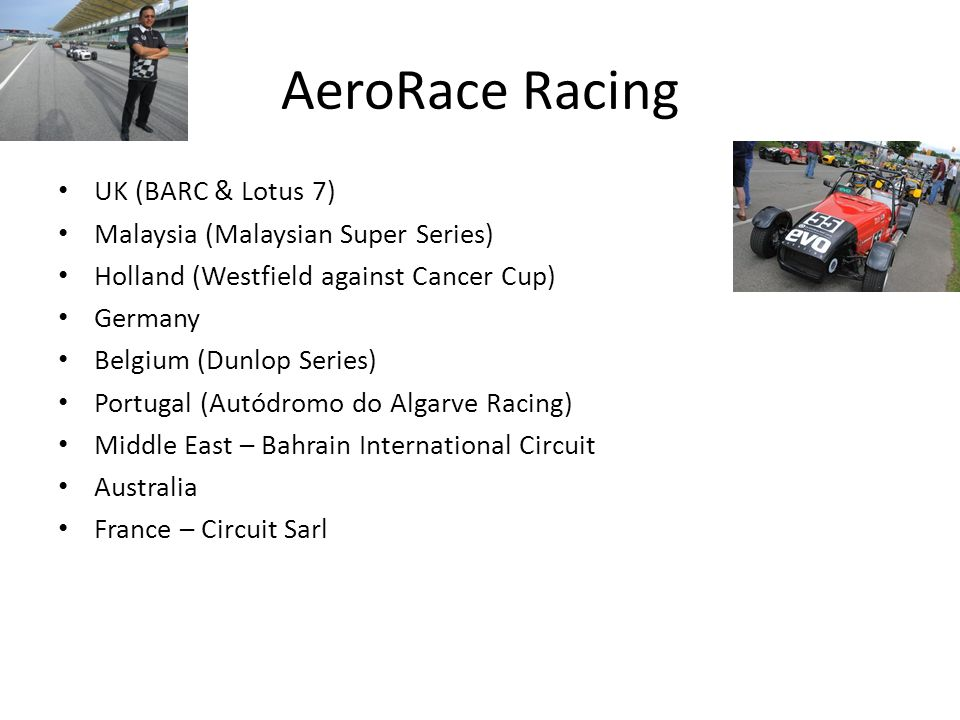 AeroRace Racing UK (BARC & Lotus 7) Malaysia (Malaysian Super Series) Holland (Westfield against Cancer Cup) Germany Belgium (Dunlop Series) Portugal (Autódromo do Algarve Racing) Middle East – Bahrain International Circuit Australia France – Circuit Sarl