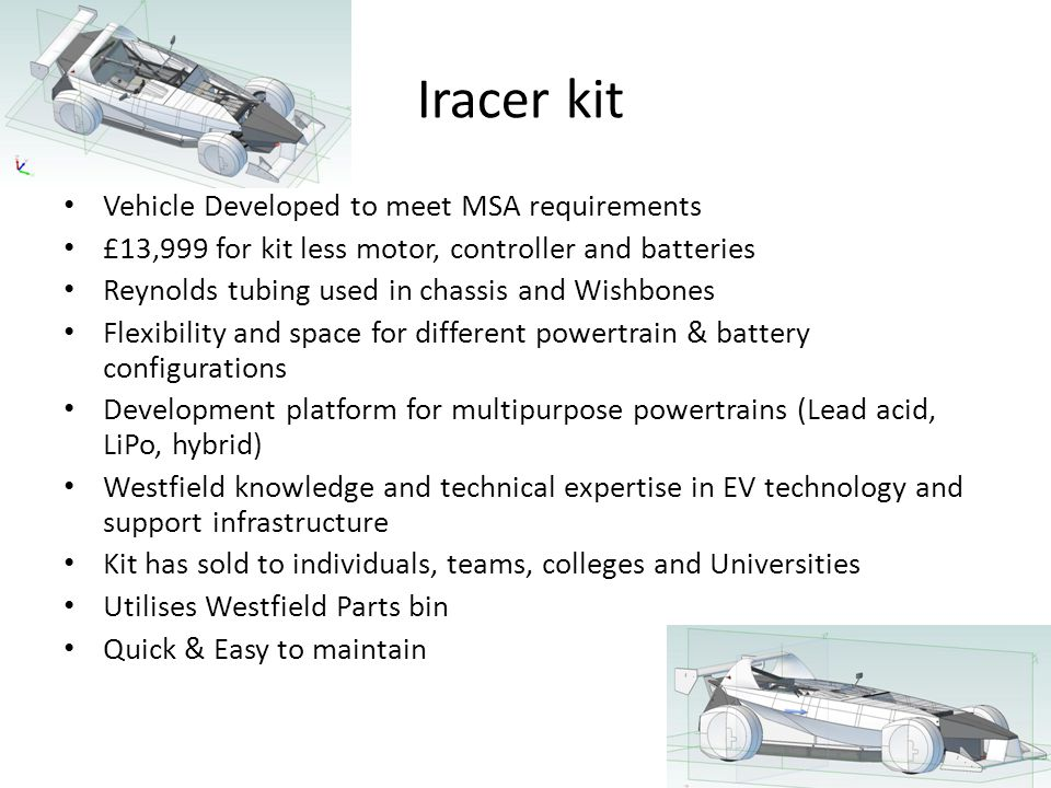 Iracer kit Vehicle Developed to meet MSA requirements £13,999 for kit less motor, controller and batteries Reynolds tubing used in chassis and Wishbones Flexibility and space for different powertrain & battery configurations Development platform for multipurpose powertrains (Lead acid, LiPo, hybrid) Westfield knowledge and technical expertise in EV technology and support infrastructure Kit has sold to individuals, teams, colleges and Universities Utilises Westfield Parts bin Quick & Easy to maintain