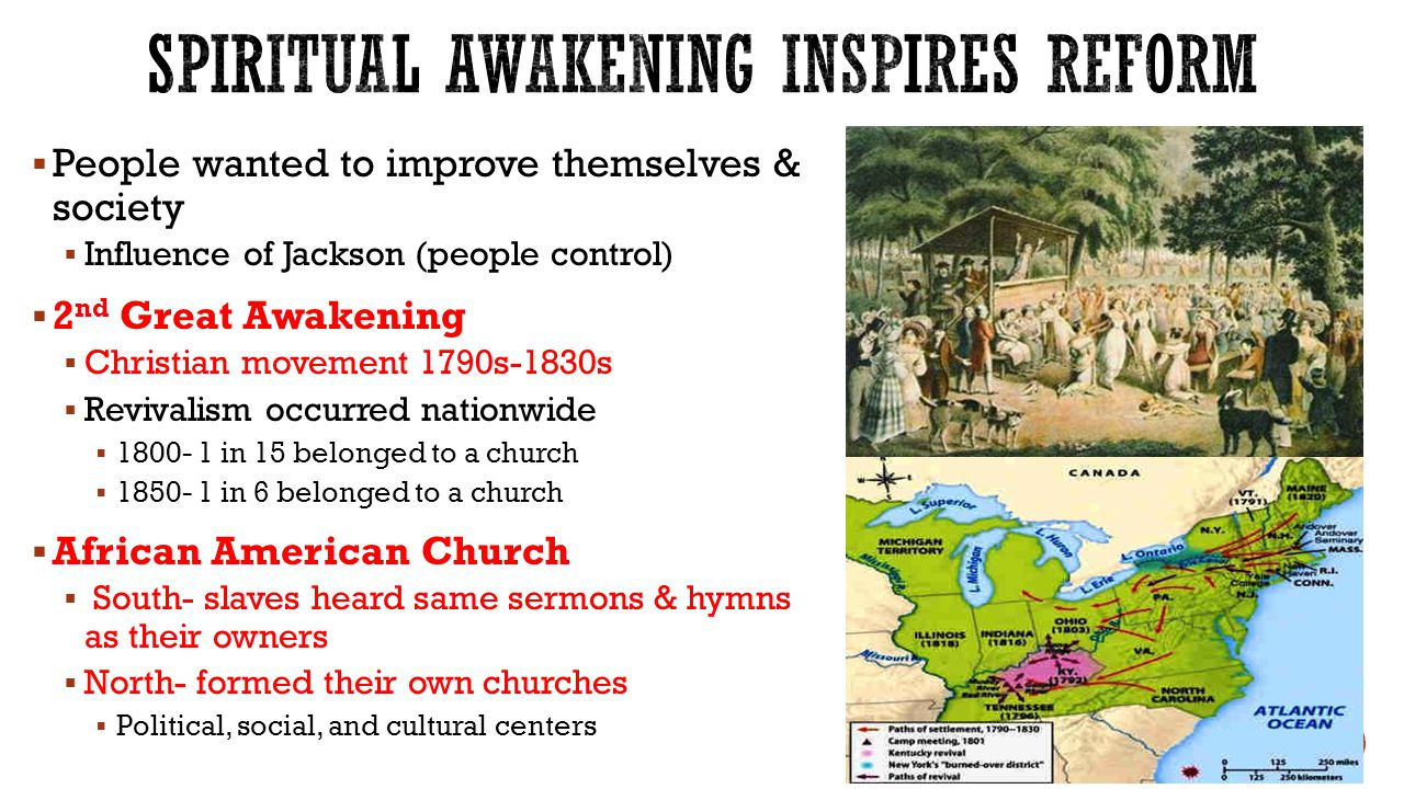 People wanted to improve themselves & society  Influence of Jackson (people control)  2 nd Great Awakening  Christian movement 1790s-1830s  Revivalism occurred nationwide  in 15 belonged to a church  in 6 belonged to a church  African American Church  South- slaves heard same sermons & hymns as their owners  North- formed their own churches  Political, social, and cultural centers