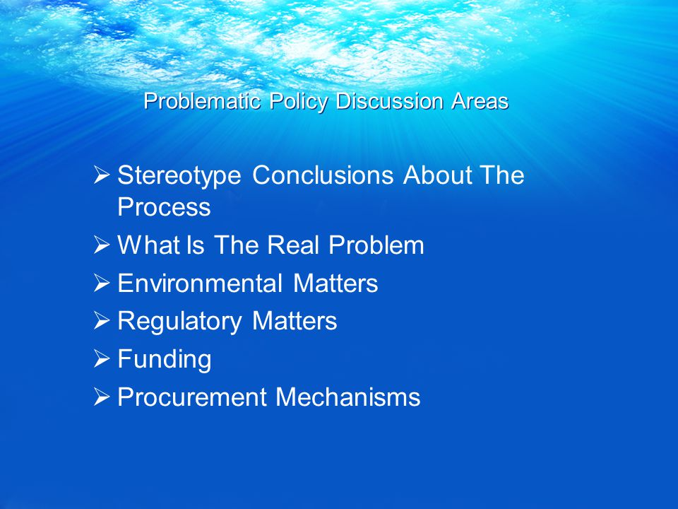 Problematic Policy Discussion Areas  Stereotype Conclusions About The Process  What Is The Real Problem  Environmental Matters  Regulatory Matters  Funding  Procurement Mechanisms