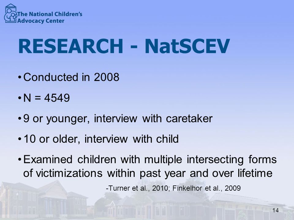 RESEARCH - NatSCEV Conducted in 2008 N = 4549 9 or younger, interview with caretaker 10 or older, interview with child Examined children with multiple intersecting forms of victimizations within past year and over lifetime -Turner et al., 2010; Finkelhor et al., 2009 14