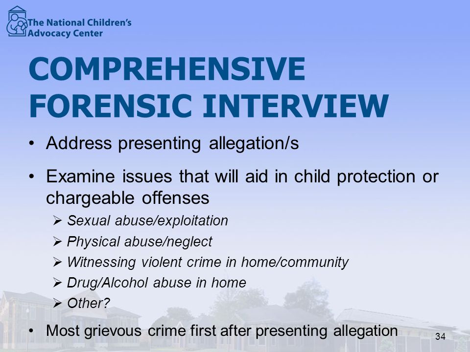 COMPREHENSIVE FORENSIC INTERVIEW Address presenting allegation/s Examine issues that will aid in child protection or chargeable offenses  Sexual abuse/exploitation  Physical abuse/neglect  Witnessing violent crime in home/community  Drug/Alcohol abuse in home  Other.