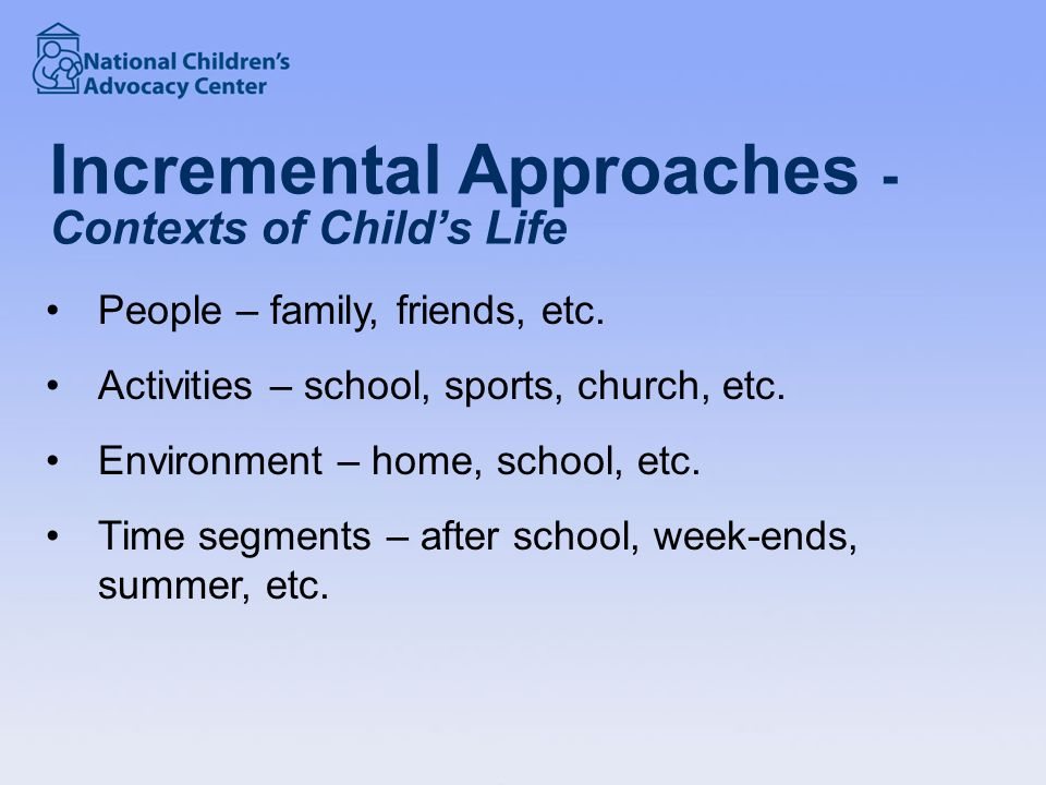 Incremental Approaches - Contexts of Child's Life People – family, friends, etc.