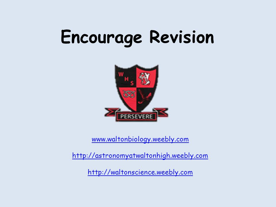 Encourage Revision www.waltonbiology.weebly.com http://astronomyatwaltonhigh.weebly.com http://waltonscience.weebly.com