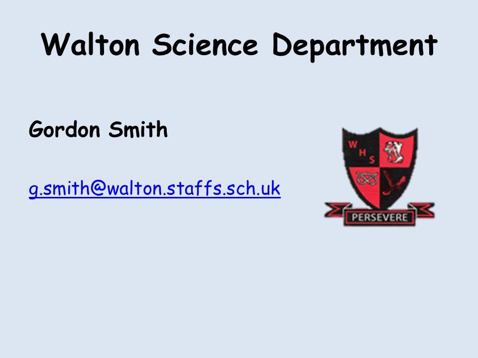 Walton Science Department Gordon Smith g.smith@walton.staffs.sch.uk