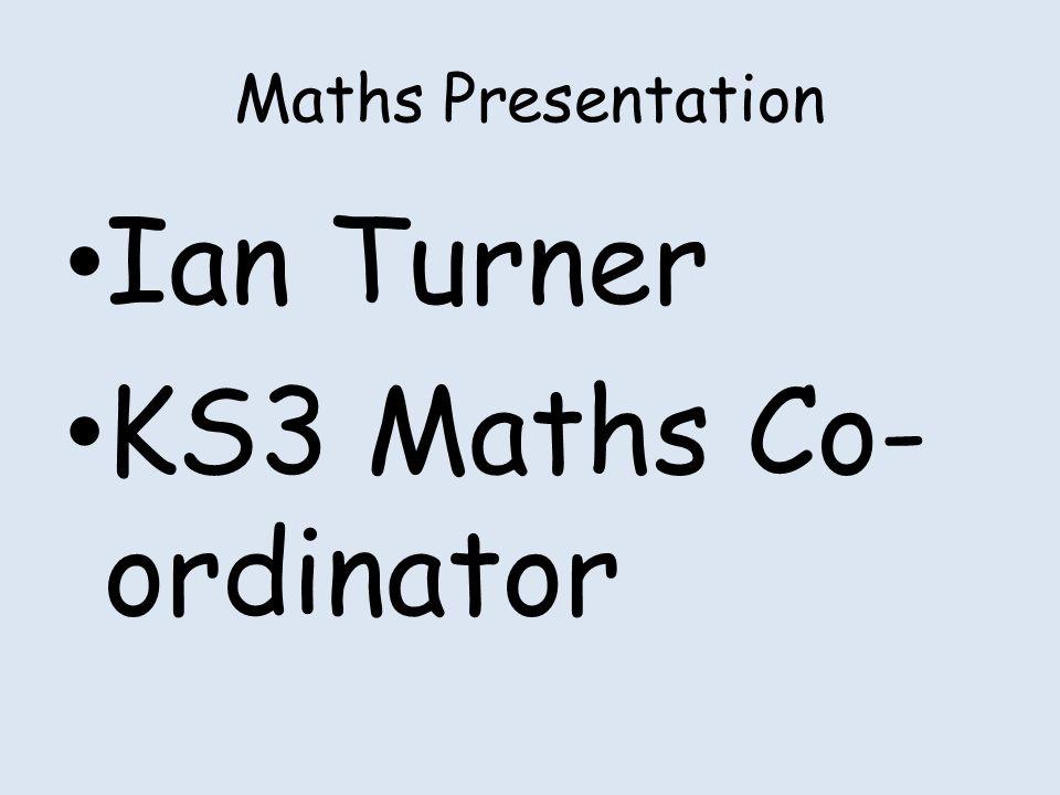 Maths Presentation Ian Turner KS3 Maths Co- ordinator