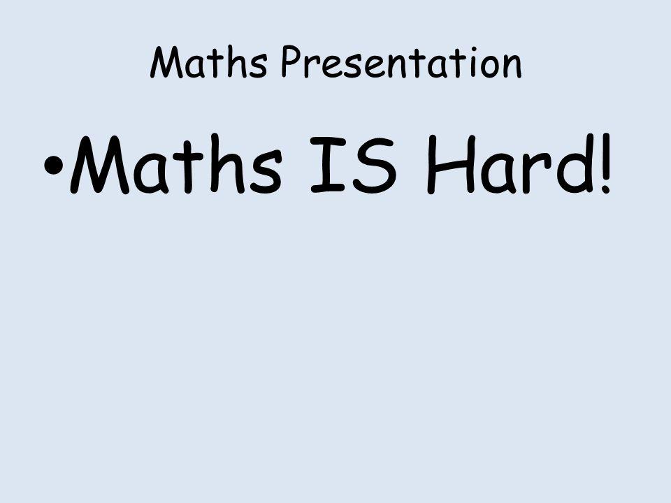 Maths Presentation Maths IS Hard!