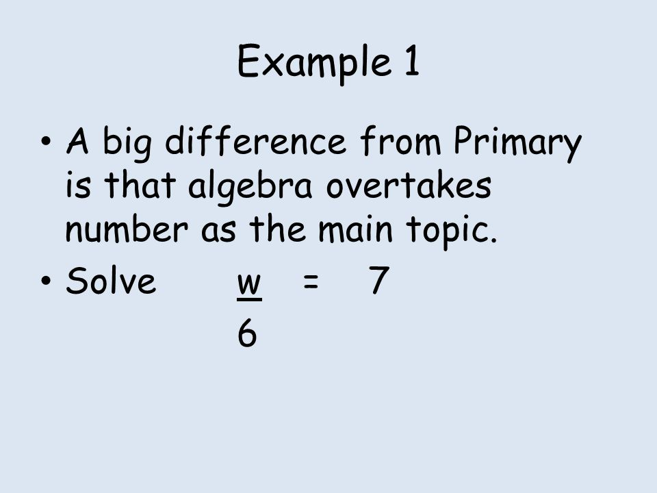 Example 1 A big difference from Primary is that algebra overtakes number as the main topic. Solvew=7 6