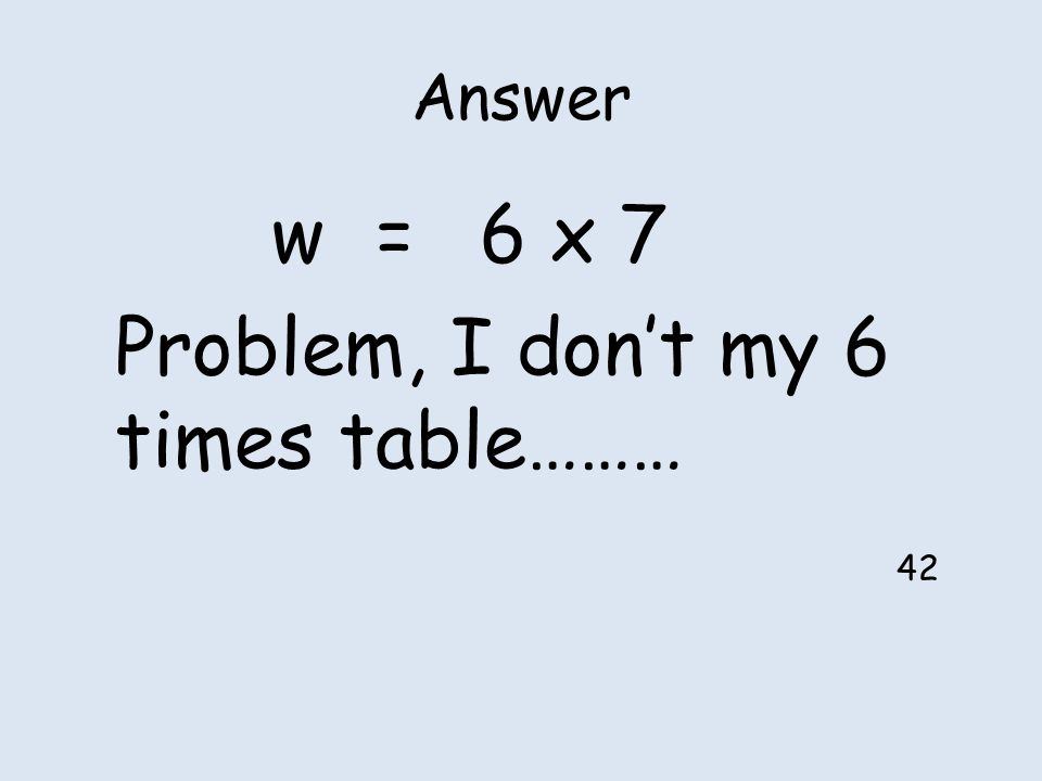 Answer w=6 x 7 Problem, I don't my 6 times table……… 42