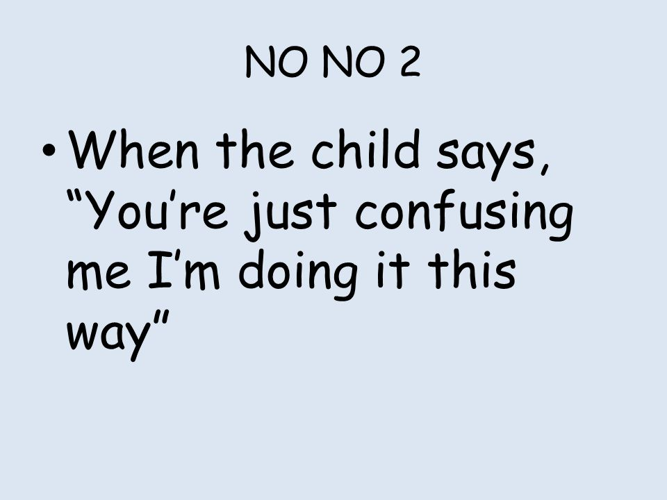 "NO NO 2 When the child says, ""You're just confusing me I'm doing it this way"""