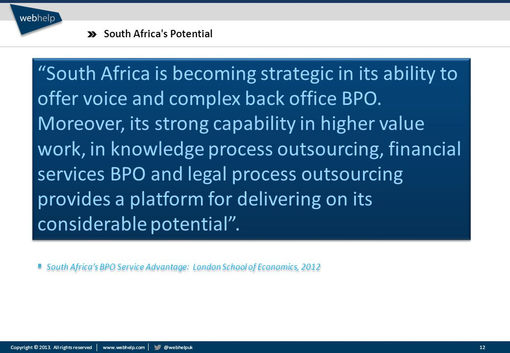 "Copyright © 2013. All rights reserved www.webhelp.com @webhelpuk South Africa's Potential 12 ""South Africa is becoming strategic in its ability to off"