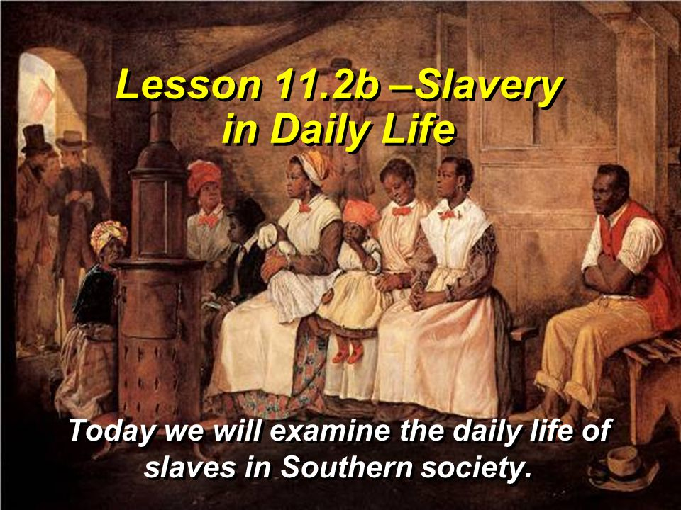Lesson 11.2b –Slavery in Daily Life Today we will examine the daily life of slaves in Southern society.