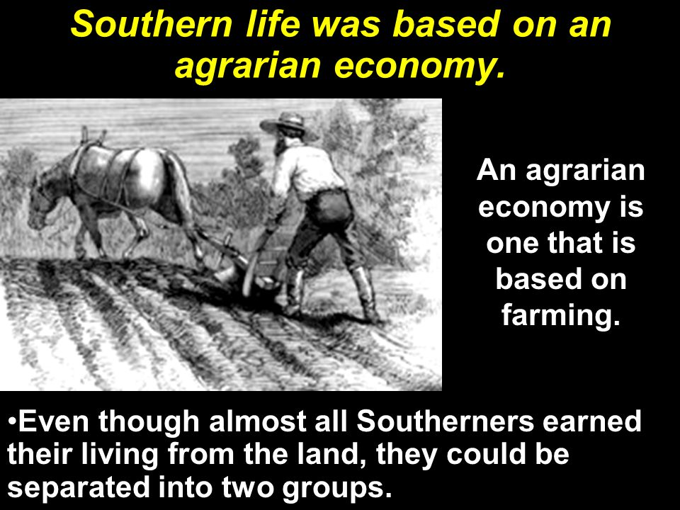 Southern life was based on an agrarian economy.