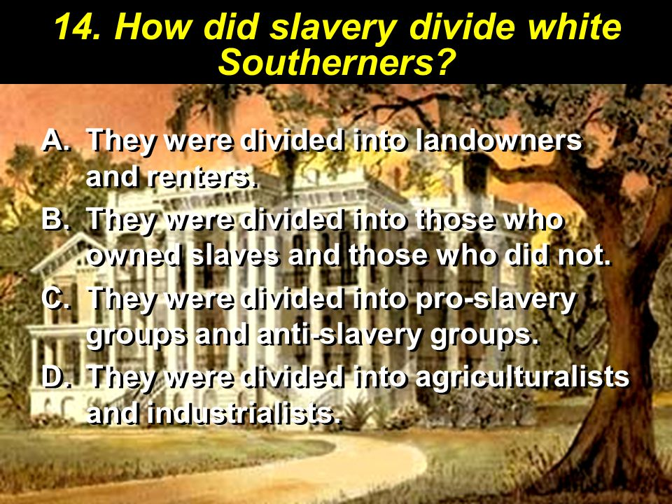 14. How did slavery divide white Southerners. A.They were divided into landowners and renters.