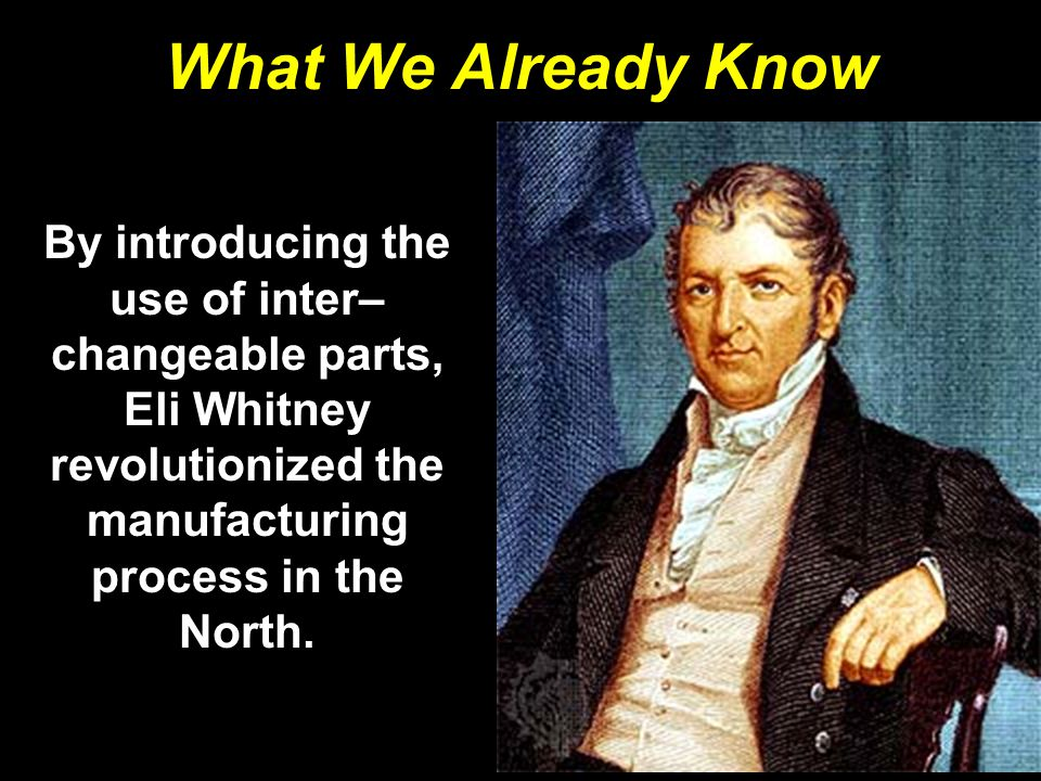 What We Already Know By introducing the use of inter– changeable parts, Eli Whitney revolutionized the manufacturing process in the North.