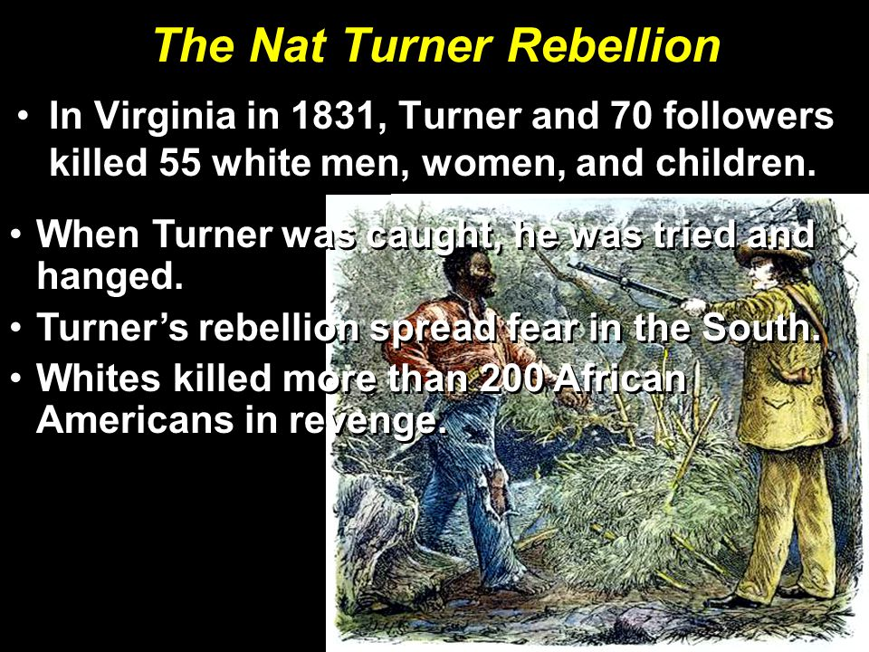 The Nat Turner Rebellion In Virginia in 1831, Turner and 70 followers killed 55 white men, women, and children.