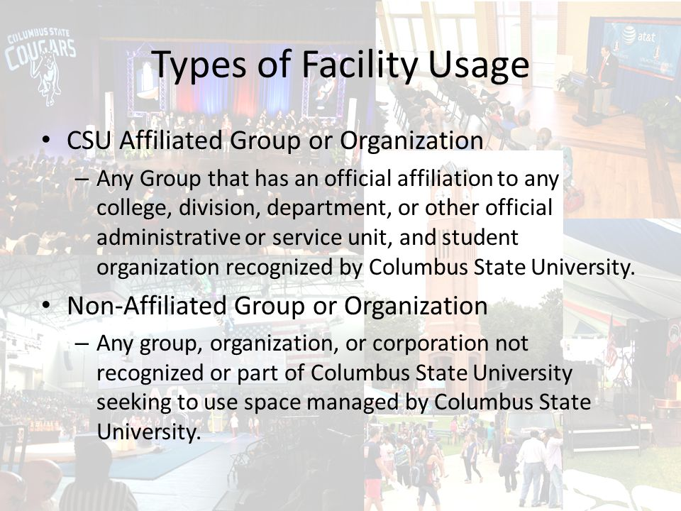 Types of Facility Usage CSU Affiliated Group or Organization – Any Group that has an official affiliation to any college, division, department, or other official administrative or service unit, and student organization recognized by Columbus State University.