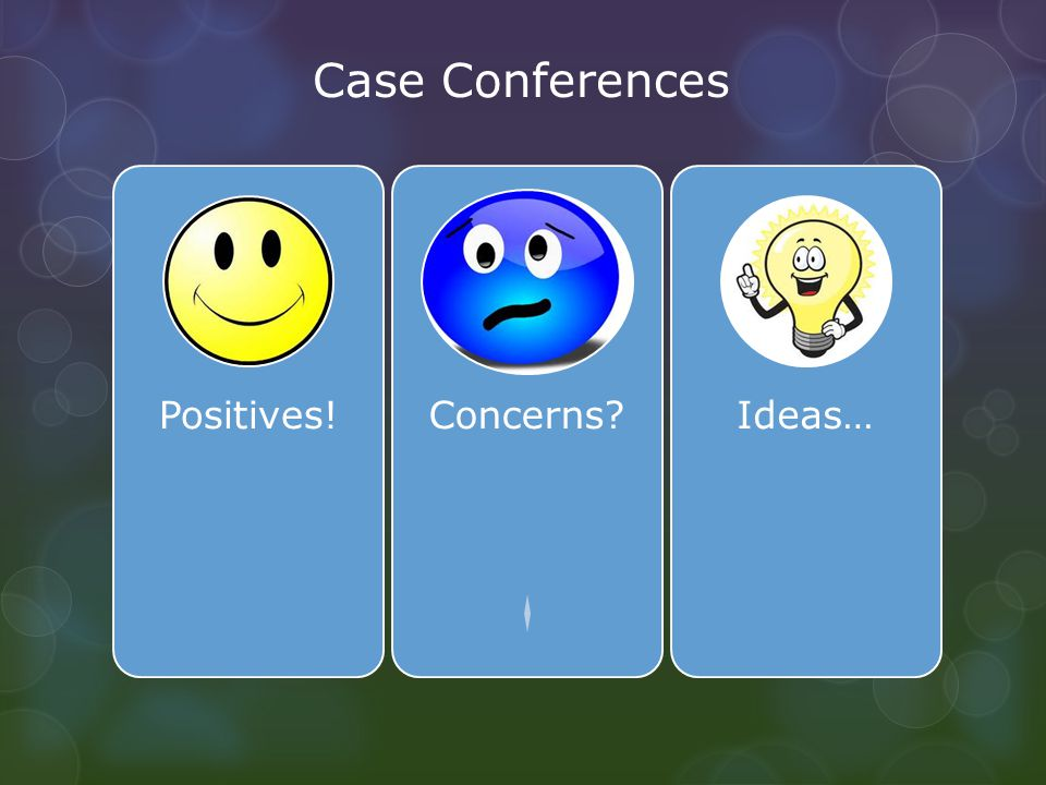Case Conferences Positives!Concerns Ideas…