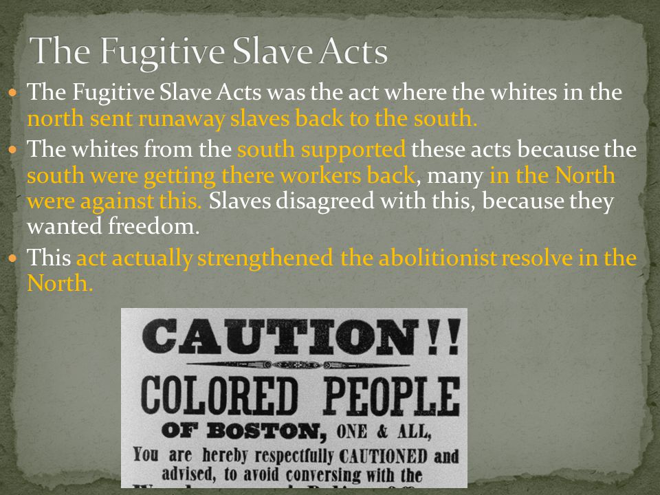 The Fugitive Slave Acts was the act where the whites in the north sent runaway slaves back to the south.