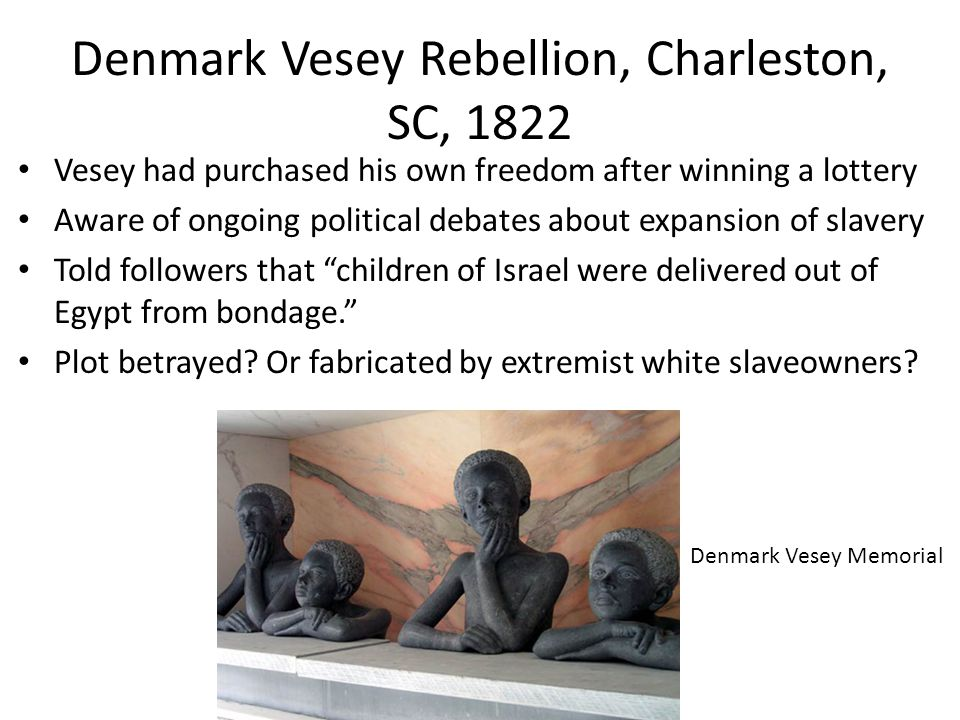 Denmark Vesey Rebellion, Charleston, SC, 1822 Vesey had purchased his own freedom after winning a lottery Aware of ongoing political debates about expansion of slavery Told followers that children of Israel were delivered out of Egypt from bondage. Plot betrayed.