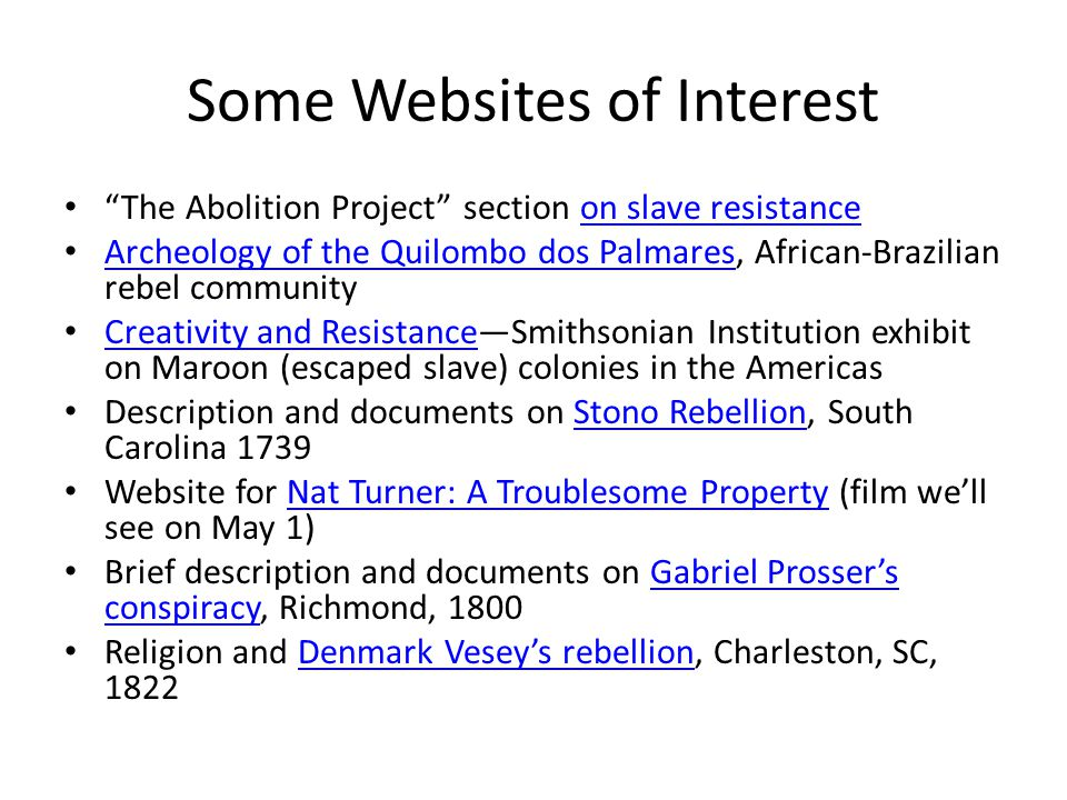 Some Websites of Interest The Abolition Project section on slave resistanceon slave resistance Archeology of the Quilombo dos Palmares, African-Brazilian rebel community Archeology of the Quilombo dos Palmares Creativity and Resistance—Smithsonian Institution exhibit on Maroon (escaped slave) colonies in the Americas Creativity and Resistance Description and documents on Stono Rebellion, South Carolina 1739Stono Rebellion Website for Nat Turner: A Troublesome Property (film we'll see on May 1)Nat Turner: A Troublesome Property Brief description and documents on Gabriel Prosser's conspiracy, Richmond, 1800Gabriel Prosser's conspiracy Religion and Denmark Vesey's rebellion, Charleston, SC, 1822Denmark Vesey's rebellion
