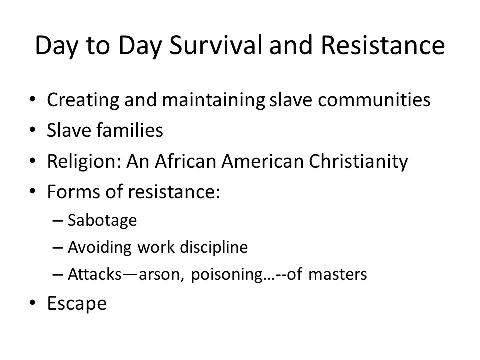 Day to Day Survival and Resistance Creating and maintaining slave communities Slave families Religion: An African American Christianity Forms of resistance: – Sabotage – Avoiding work discipline – Attacks—arson, poisoning…--of masters Escape