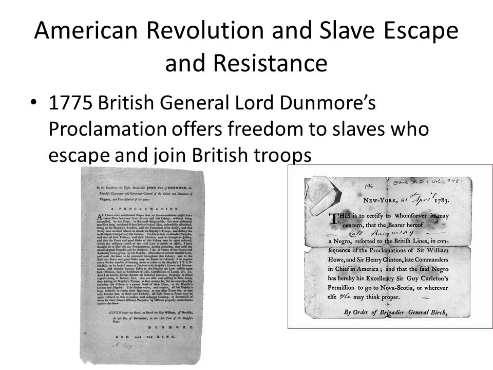 American Revolution and Slave Escape and Resistance 1775 British General Lord Dunmore's Proclamation offers freedom to slaves who escape and join British troops
