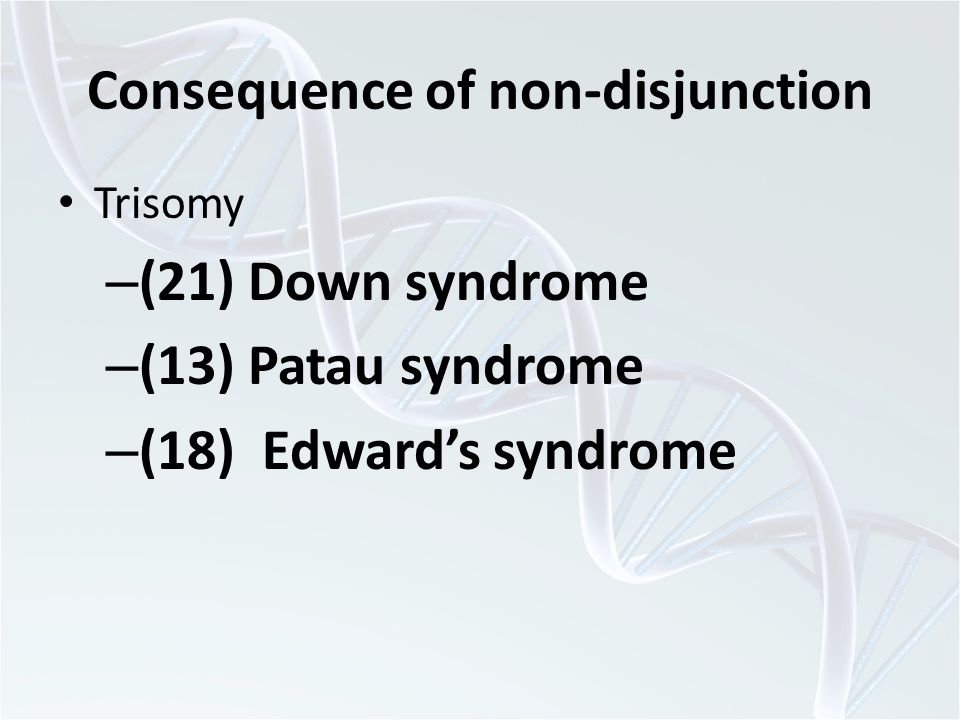Consequence of non-disjunction Trisomy – (21) Down syndrome – (13) Patau syndrome – (18) Edward's syndrome