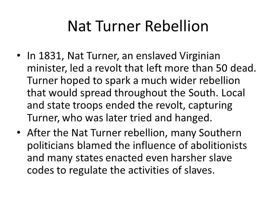 Nat Turner Rebellion In 1831, Nat Turner, an enslaved Virginian minister, led a revolt that left more than 50 dead. Turner hoped to spark a much wider