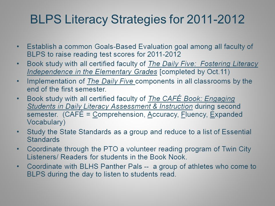 BLPS Literacy Strategies for 2011-2012 Establish a common Goals-Based Evaluation goal among all faculty of BLPS to raise reading test scores for 2011-2012 Book study with all certified faculty of The Daily Five: Fostering Literacy Independence in the Elementary Grades [completed by Oct.11) Implementation of The Daily Five components in all classrooms by the end of the first semester.