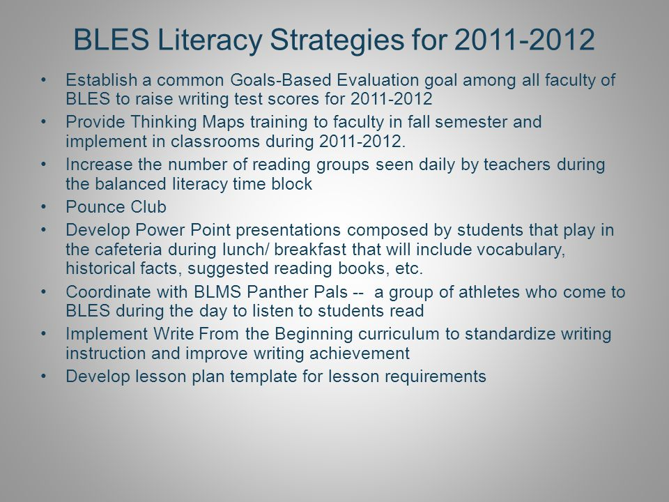 BLES Literacy Strategies for 2011-2012 Establish a common Goals-Based Evaluation goal among all faculty of BLES to raise writing test scores for 2011-2012 Provide Thinking Maps training to faculty in fall semester and implement in classrooms during 2011-2012.