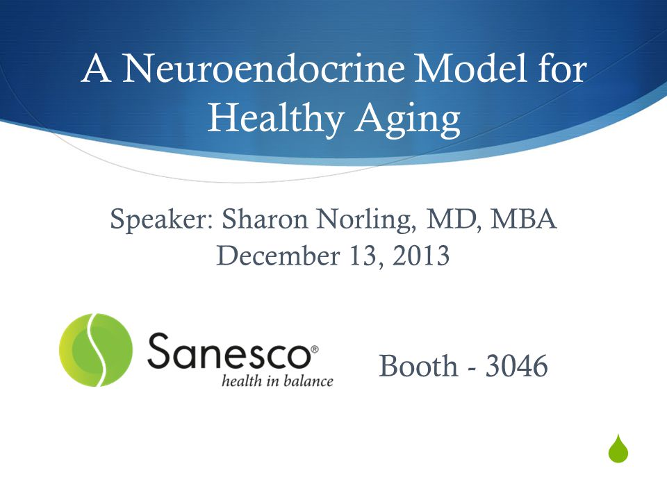  A Neuroendocrine Model for Healthy Aging Speaker: Sharon Norling, MD, MBA December 13, 2013 Booth - 3046