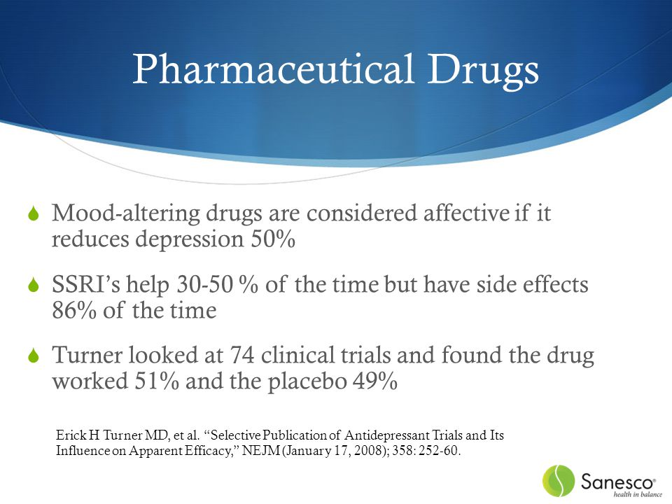 Pharmaceutical Drugs  Mood-altering drugs are considered affective if it reduces depression 50%  SSRI's help 30-50 % of the time but have side effects 86% of the time  Turner looked at 74 clinical trials and found the drug worked 51% and the placebo 49% Erick H Turner MD, et al.