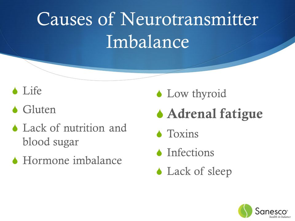 Causes of Neurotransmitter Imbalance  Life  Gluten  Lack of nutrition and blood sugar  Hormone imbalance  Low thyroid  Adrenal fatigue  Toxins  Infections  Lack of sleep