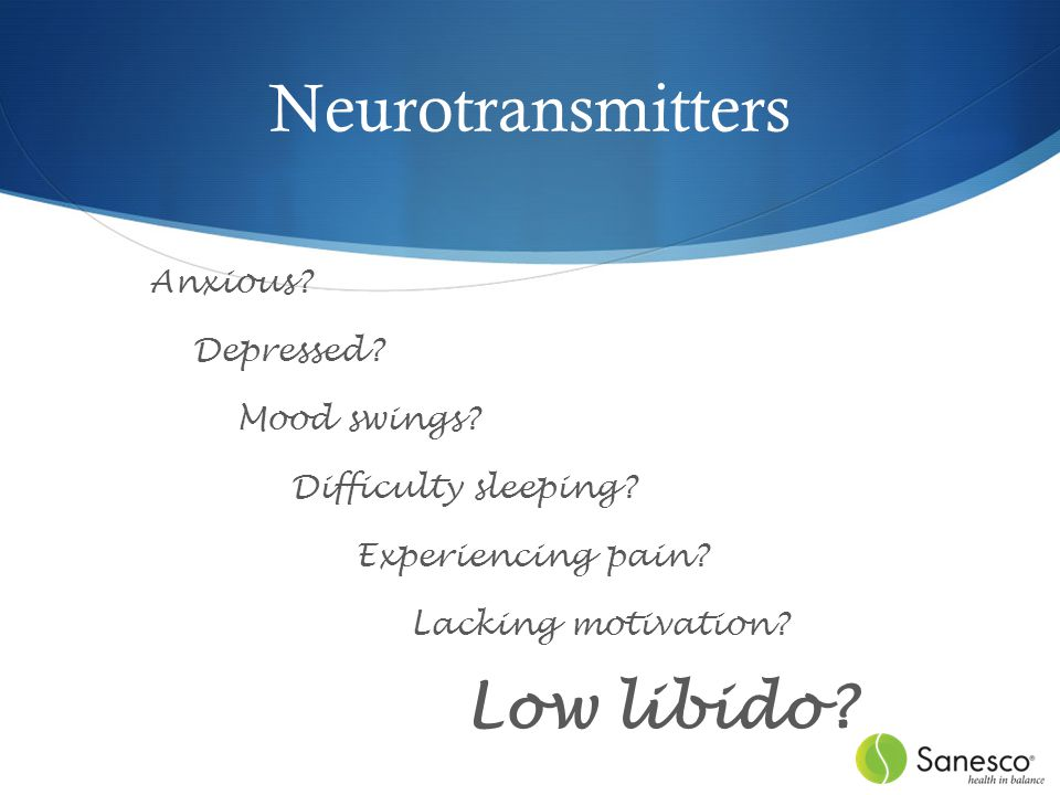Neurotransmitters Anxious. Depressed. Mood swings.