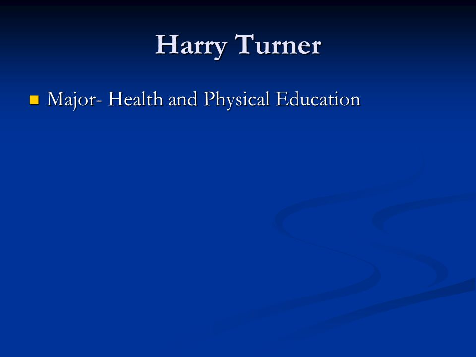 Harry Turner Major- Health and Physical Education Major- Health and Physical Education