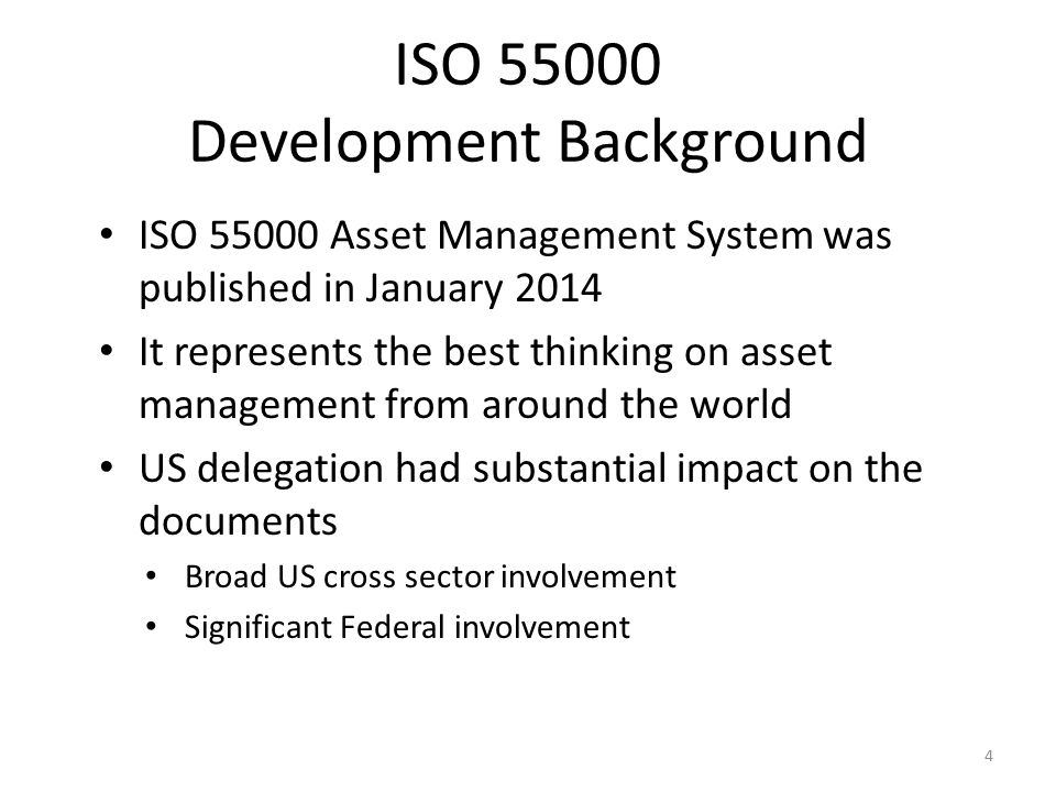 ISO 55000 Development Background ISO 55000 Asset Management System was published in January 2014 It represents the best thinking on asset management from around the world US delegation had substantial impact on the documents Broad US cross sector involvement Significant Federal involvement 4